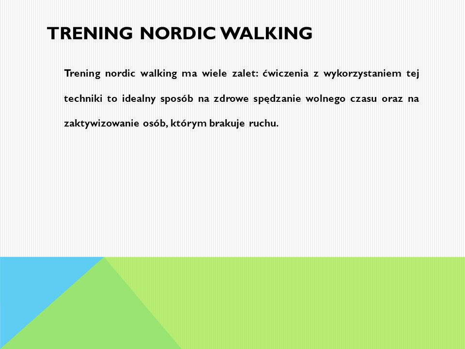 TRENING NORDIC WALKING Trening nordic walking ma wiele zalet: ćwiczenia z wykorzystaniem tej techniki to idealny sposób na zdrowe spędzanie wolnego cz