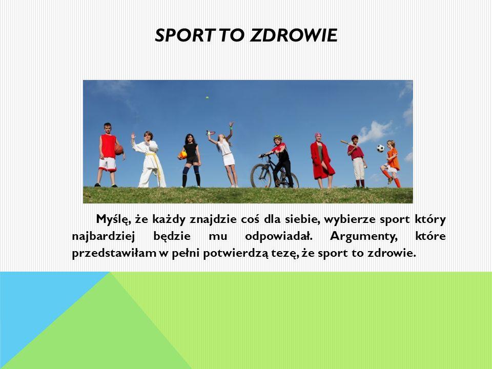 SPORT TO ZDROWIE Myślę, że każdy znajdzie coś dla siebie, wybierze sport który najbardziej będzie mu odpowiadał. Argumenty, które przedstawiłam w pełn