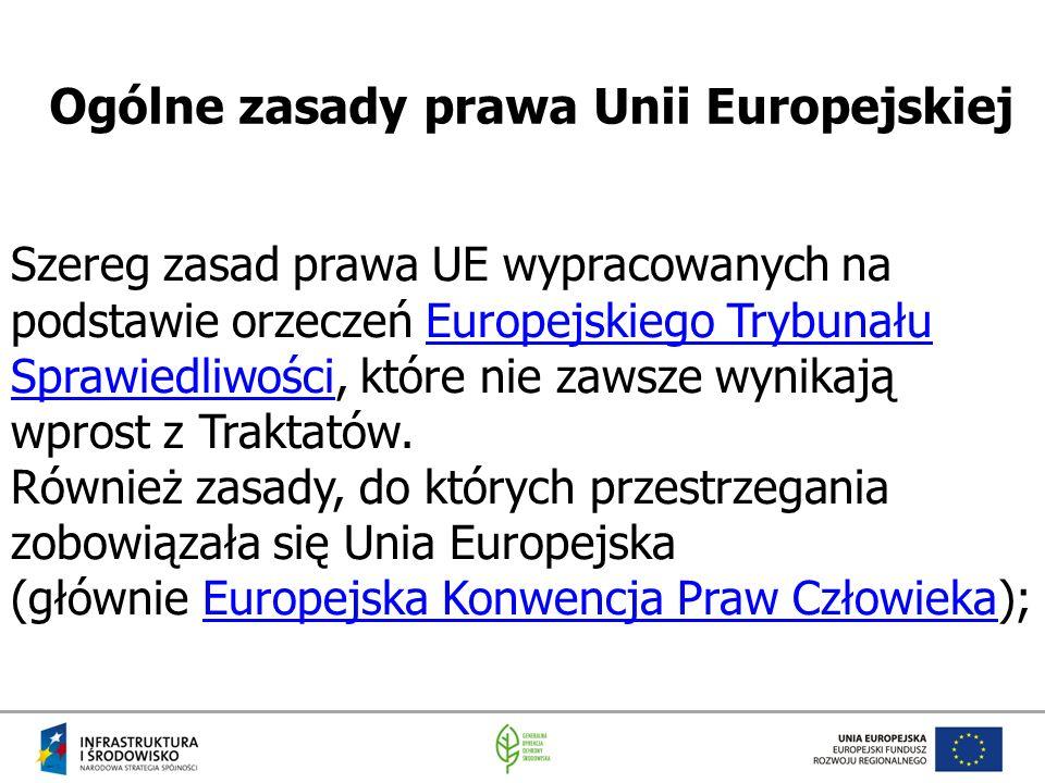 Ogólne zasady prawa Unii Europejskiej Szereg zasad prawa UE wypracowanych na podstawie orzeczeń Europejskiego Trybunału Sprawiedliwości, które nie zaw