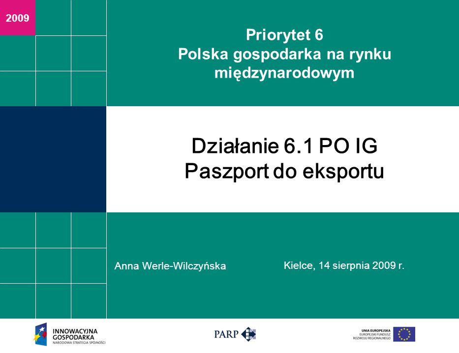 2009 Priorytet 6 Polska gospodarka na rynku międzynarodowym Anna Werle-Wilczyńska Kielce, 14 sierpnia 2009 r. Działanie 6.1 PO IG Paszport do eksportu