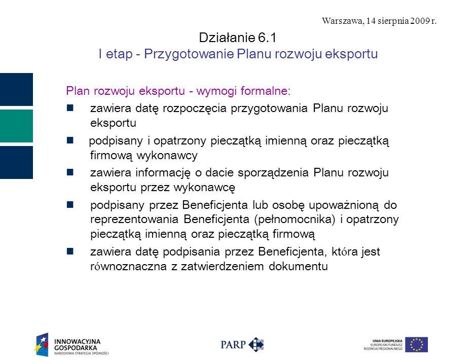 Warszawa, 14 sierpnia 2009 r. Działanie 6.1 I etap - Przygotowanie Planu rozwoju eksportu Plan rozwoju eksportu - wymogi formalne: zawiera datę rozpoc