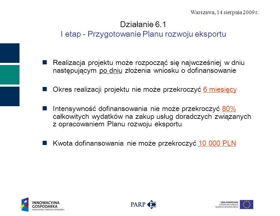 Warszawa, 14 sierpnia 2009 r. Działanie 6.1 I etap - Przygotowanie Planu rozwoju eksportu Realizacja projektu może rozpocząć się najwcześniej w dniu n