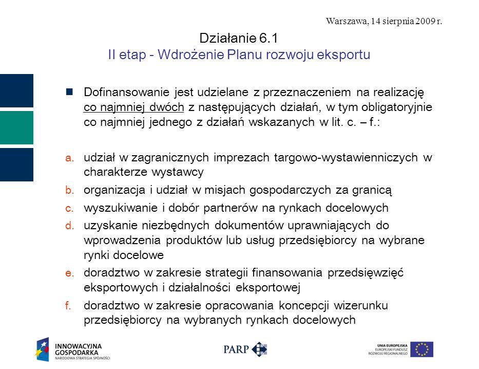 Warszawa, 14 sierpnia 2009 r. Działanie 6.1 II etap - Wdrożenie Planu rozwoju eksportu Dofinansowanie jest udzielane z przeznaczeniem na realizację co