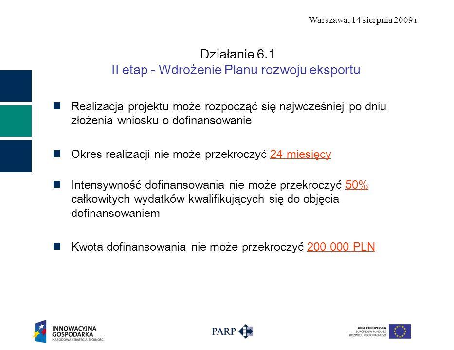Warszawa, 14 sierpnia 2009 r. Działanie 6.1 II etap - Wdrożenie Planu rozwoju eksportu Realizacja projektu może rozpocząć się najwcześniej po dniu zło