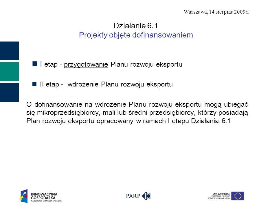 Warszawa, 14 sierpnia 2009 r. Działanie 6.1 Projekty objęte dofinansowaniem I etap - przygotowanie Planu rozwoju eksportu II etap - wdrożenie Planu ro