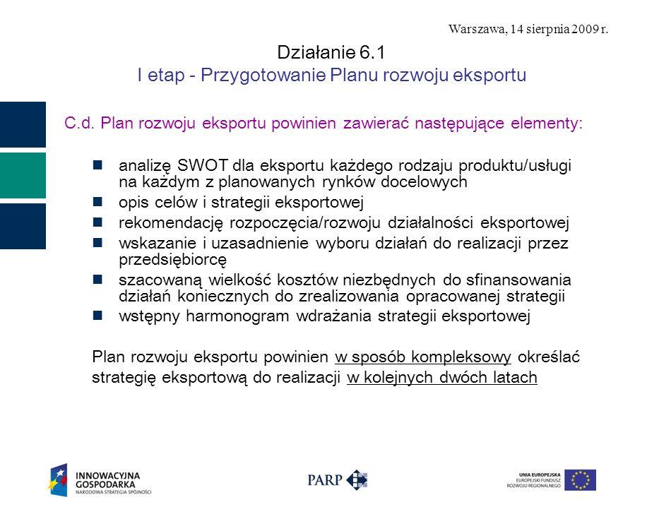 Warszawa, 14 sierpnia 2009 r. Działanie 6.1 I etap - Przygotowanie Planu rozwoju eksportu C.d. Plan rozwoju eksportu powinien zawierać następujące ele