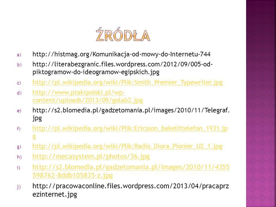a) http://histmag.org/Komunikacja-od-mowy-do-Internetu-744 b) http://literabezgranic.files.wordpress.com/2012/09/005-od- piktogramow-do-ideogramow-egipskich.jpg c) http://pl.wikipedia.org/wiki/Plik:Smith_Premier_Typewriter.jpg http://pl.wikipedia.org/wiki/Plik:Smith_Premier_Typewriter.jpg d) http://www.ptakipolski.pl/wp- content/uploads/2013/09/golab2.jpg http://www.ptakipolski.pl/wp- content/uploads/2013/09/golab2.jpg e) http://s2.blomedia.pl/gadzetomania.pl/images/2010/11/Telegraf.