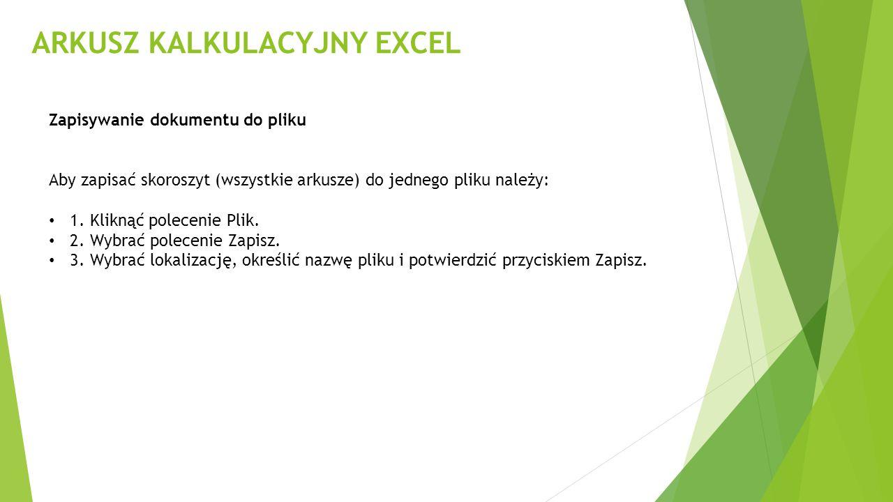 ARKUSZ KALKULACYJNY EXCEL Zapisywanie dokumentu do pliku Aby zapisać skoroszyt (wszystkie arkusze) do jednego pliku należy: 1. Kliknąć polecenie Plik.