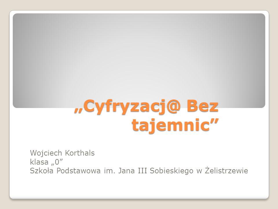 """""""Cyfryzacj@ Bez tajemnic"""" Wojciech Korthals klasa """"0"""" Szkoła Podstawowa im. Jana III Sobieskiego w Żelistrzewie"""