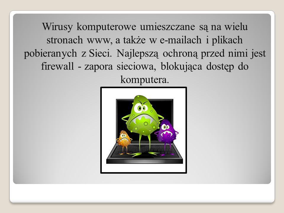 Wirusy komputerowe umieszczane są na wielu stronach www, a także w e-mailach i plikach pobieranych z Sieci. Najlepszą ochroną przed nimi jest firewall