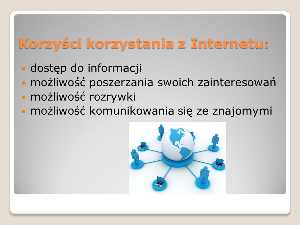 Korzyści korzystania z Internetu: dostęp do informacji możliwość poszerzania swoich zainteresowań możliwość rozrywki możliwość komunikowania się ze znajomymi