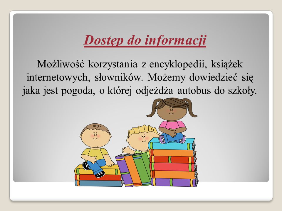 Dostęp do informacji Możliwość korzystania z encyklopedii, książek internetowych, słowników. Możemy dowiedzieć się jaka jest pogoda, o której odjeżdża