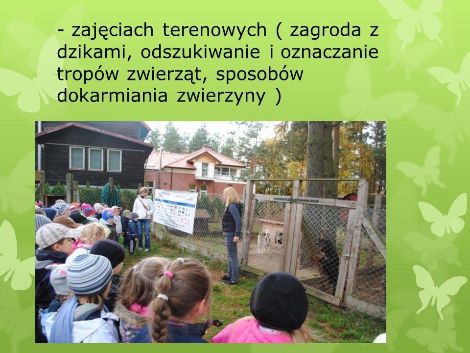 - zajęciach terenowych ( zagroda z dzikami, odszukiwanie i oznaczanie tropów zwierząt, sposobów dokarmiania zwierzyny )