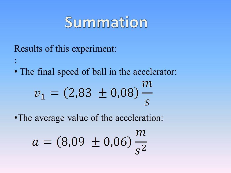 Results of this experiment: : The final speed of ball in the accelerator: The average value of the acceleration: