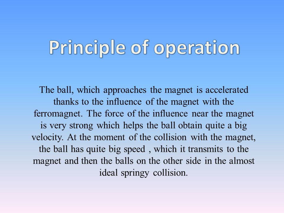 The ball, which approaches the magnet is accelerated thanks to the influence of the magnet with the ferromagnet. The force of the influence near the m