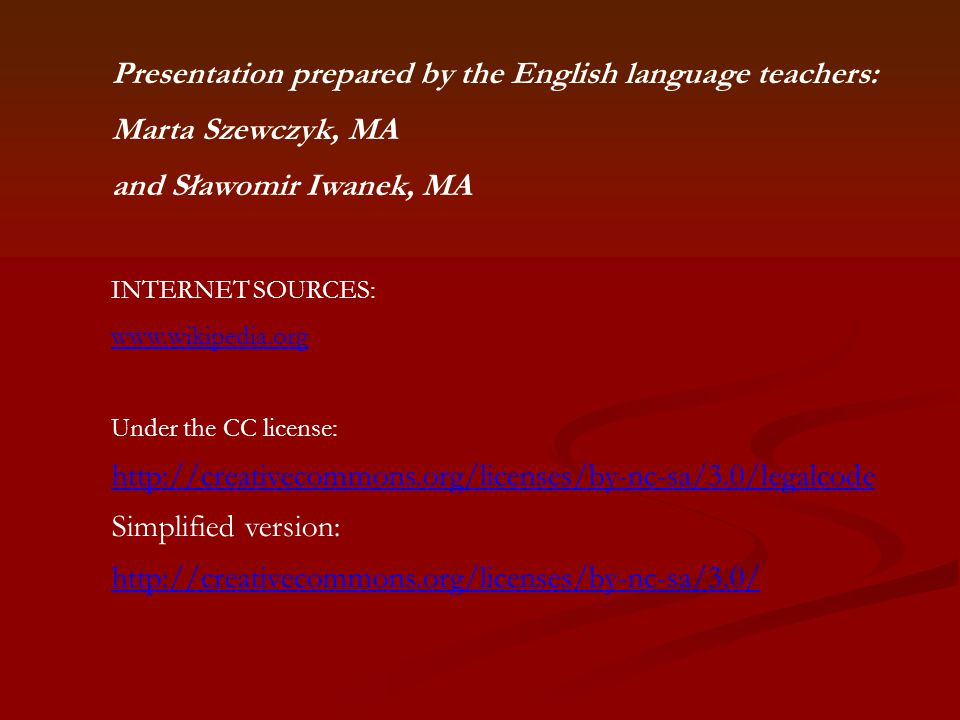 Presentation prepared by the English language teachers: Marta Szewczyk, MA and Sławomir Iwanek, MA INTERNET SOURCES: www.wikipedia.org Under the CC license: http://creativecommons.org/licenses/by-nc-sa/3.0/legalcode Simplified version: http://creativecommons.org/licenses/by-nc-sa/3.0/