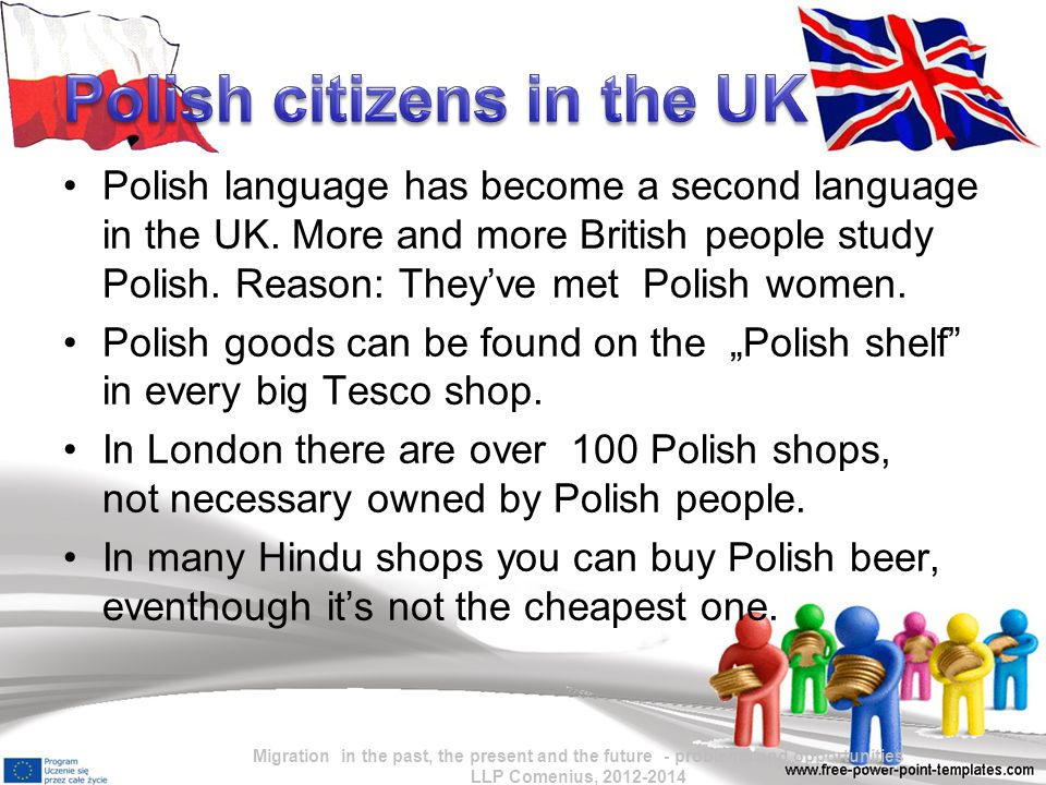 Polish language has become a second language in the UK. More and more British people study Polish. Reason: They've met Polish women. Polish goods can