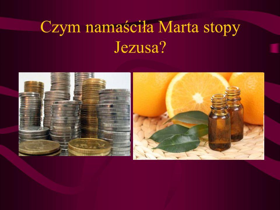 Czym namaściła Marta stopy Jezusa