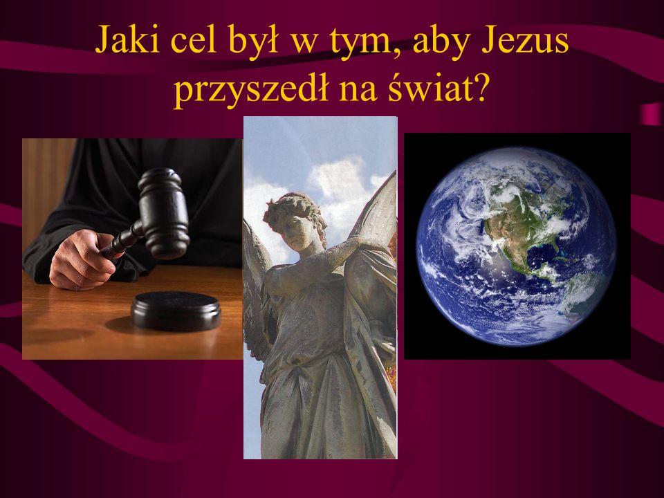 Jaki cel był w tym, aby Jezus przyszedł na świat?