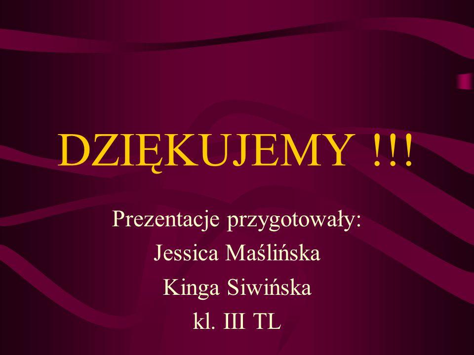 DZIĘKUJEMY !!! Prezentacje przygotowały: Jessica Maślińska Kinga Siwińska kl. III TL