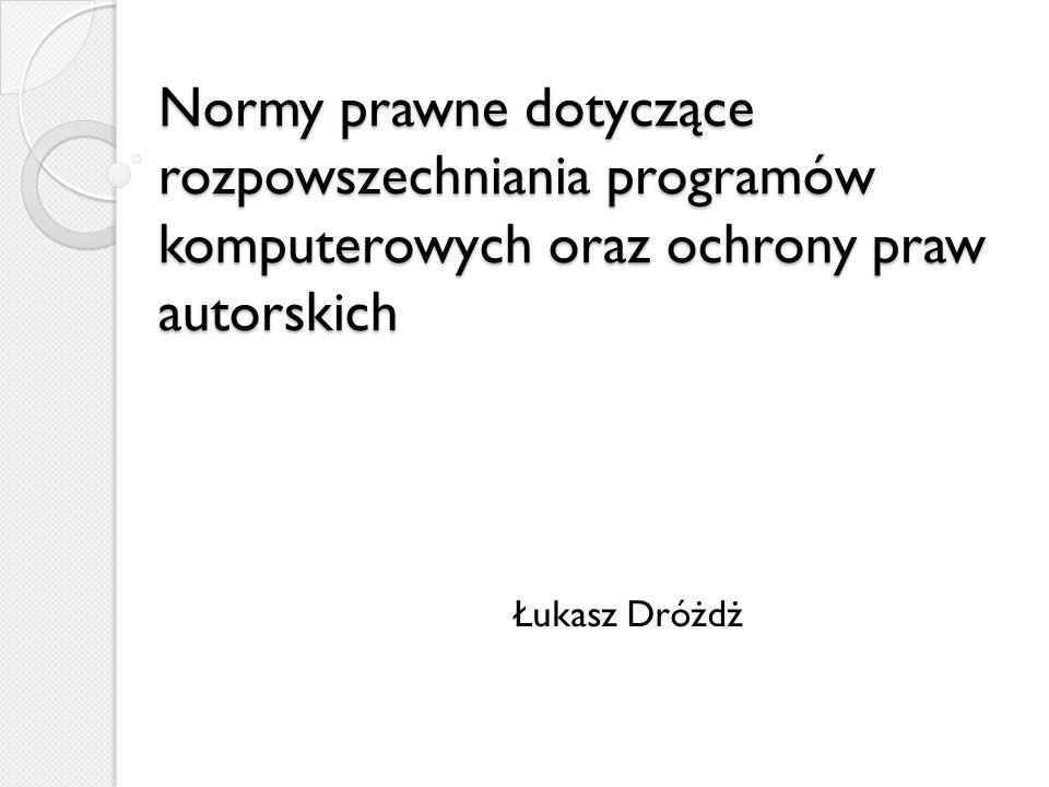 Normy prawne dotyczące rozpowszechniania programów komputerowych oraz ochrony praw autorskich Łukasz Dróżdż