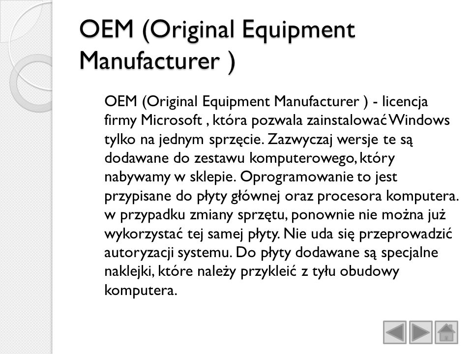 OEM (Original Equipment Manufacturer ) OEM (Original Equipment Manufacturer ) - licencja firmy Microsoft, która pozwala zainstalować Windows tylko na jednym sprzęcie.