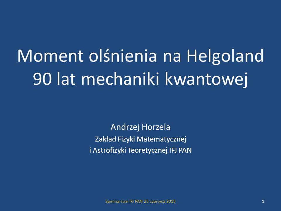 Seminarium IFJ PAN 25 czerwca 201512 Arnold Johannes Wilhelm Sommerfeld wiek 57 lat Od 1906 roku profesor fizyki teoretycznej na Uniwersytecie w Monachium i dyrektor Instytutu Fizyki Teoretycznej OSOBY DRAMATUOSOBY DRAMATU Jeden z najważniejszych, obok Plancka, Einsteina i Borna, profesorów fizyki teoretycznej w Niemczech.