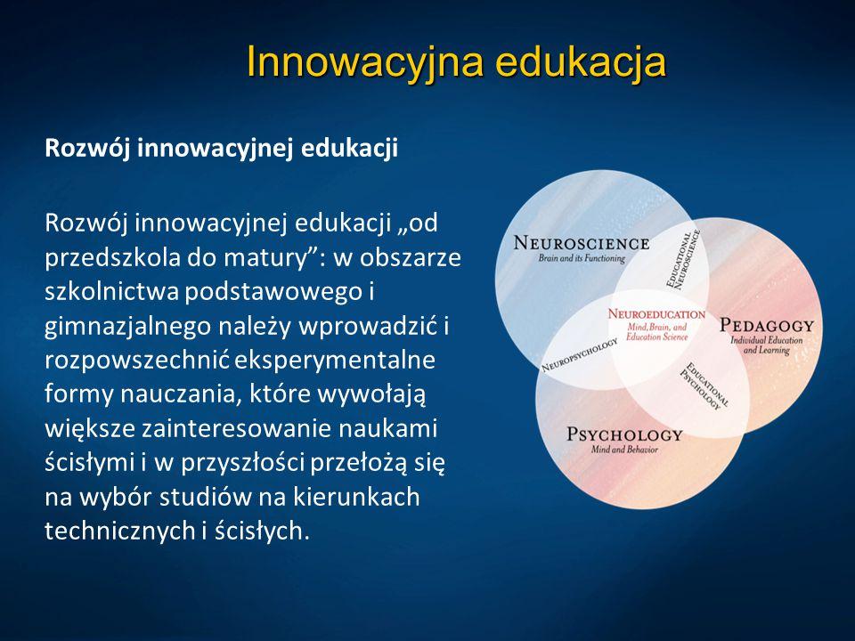 """Innowacyjna edukacja Rozwój innowacyjnej edukacji Rozwój innowacyjnej edukacji """"od przedszkola do matury : w obszarze szkolnictwa podstawowego i gimnazjalnego należy wprowadzić i rozpowszechnić eksperymentalne formy nauczania, które wywołają większe zainteresowanie naukami ścisłymi i w przyszłości przełożą się na wybór studiów na kierunkach technicznych i ścisłych."""