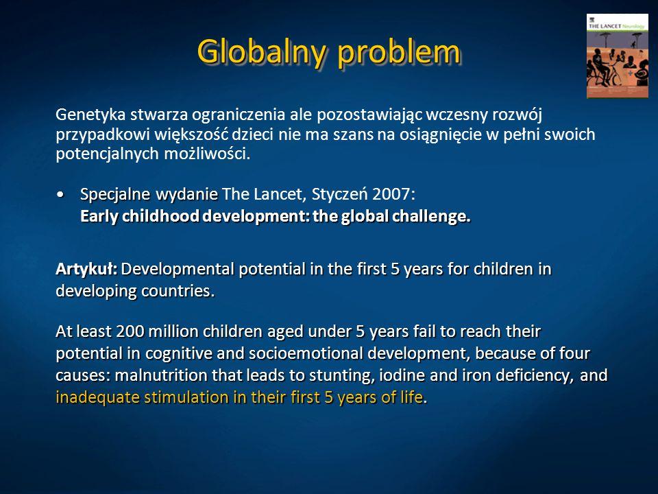 Globalny problem Genetyka stwarza ograniczenia ale pozostawiając wczesny rozwój przypadkowi większość dzieci nie ma szans na osiągnięcie w pełni swoich potencjalnych możliwości.