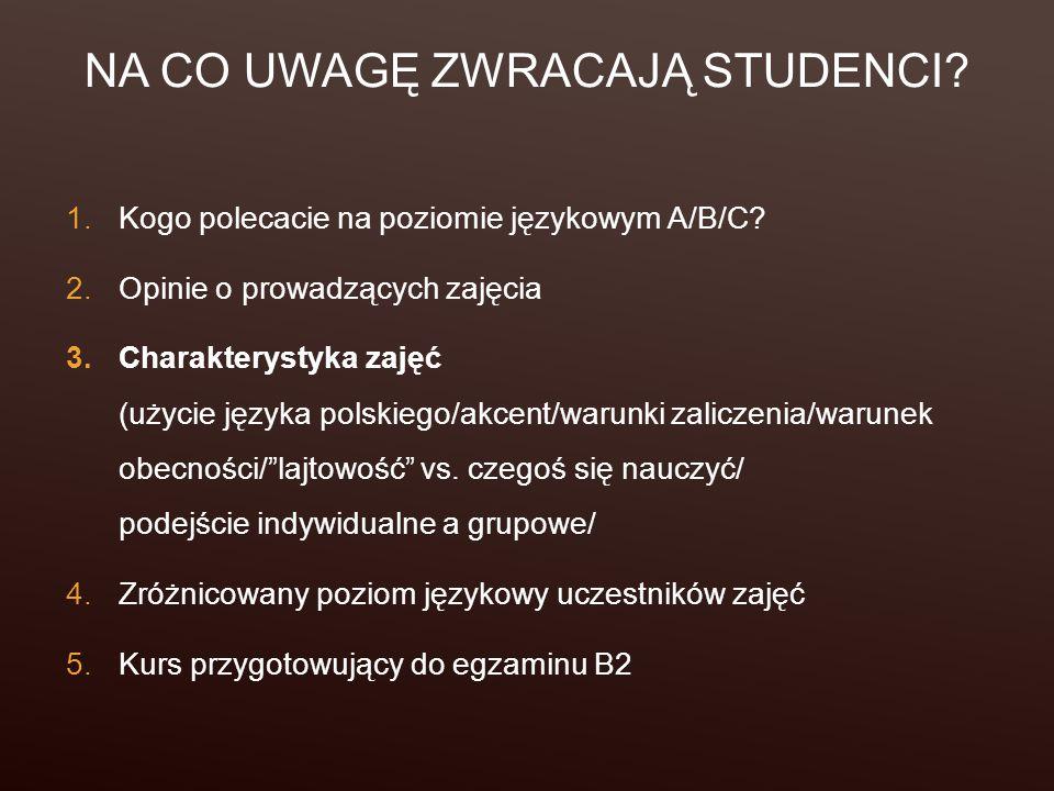 NA CO UWAGĘ ZWRACAJĄ STUDENCI? 1.Kogo polecacie na poziomie językowym A/B/C? 2.Opinie o prowadzących zajęcia 3.Charakterystyka zajęć (użycie języka po