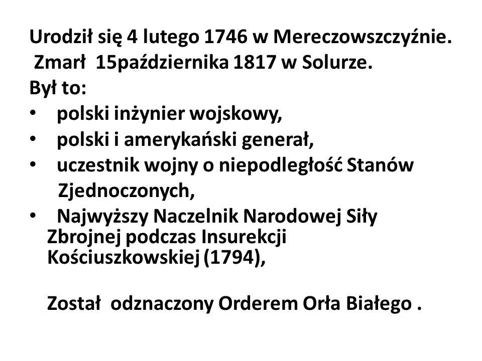 Urodził się 4 lutego 1746 w Mereczowszczyźnie. Zmarł 15października 1817 w Solurze. Był to: polski inżynier wojskowy, polski i amerykański generał, uc