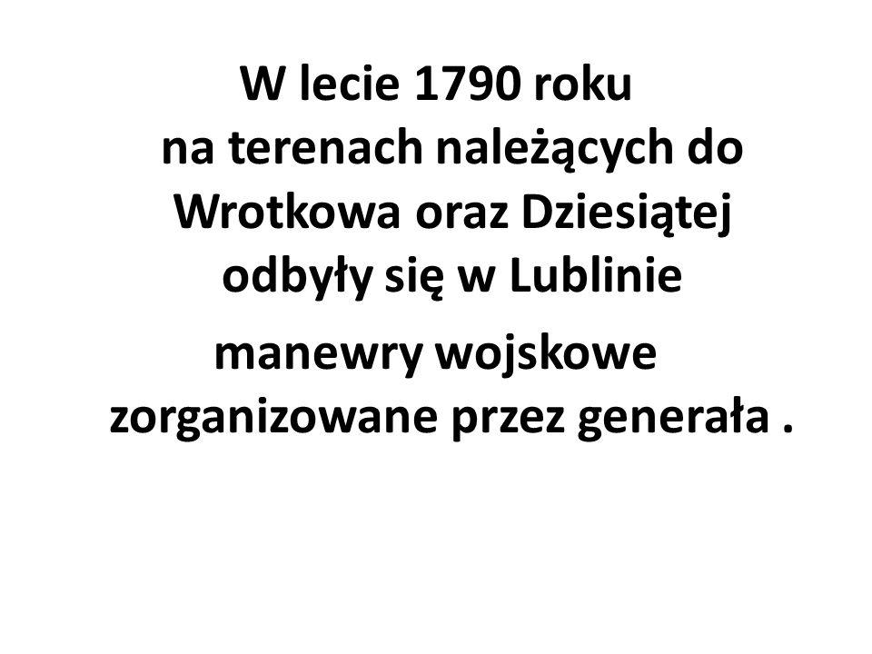 W lecie 1790 roku na terenach należących do Wrotkowa oraz Dziesiątej odbyły się w Lublinie manewry wojskowe zorganizowane przez generała.