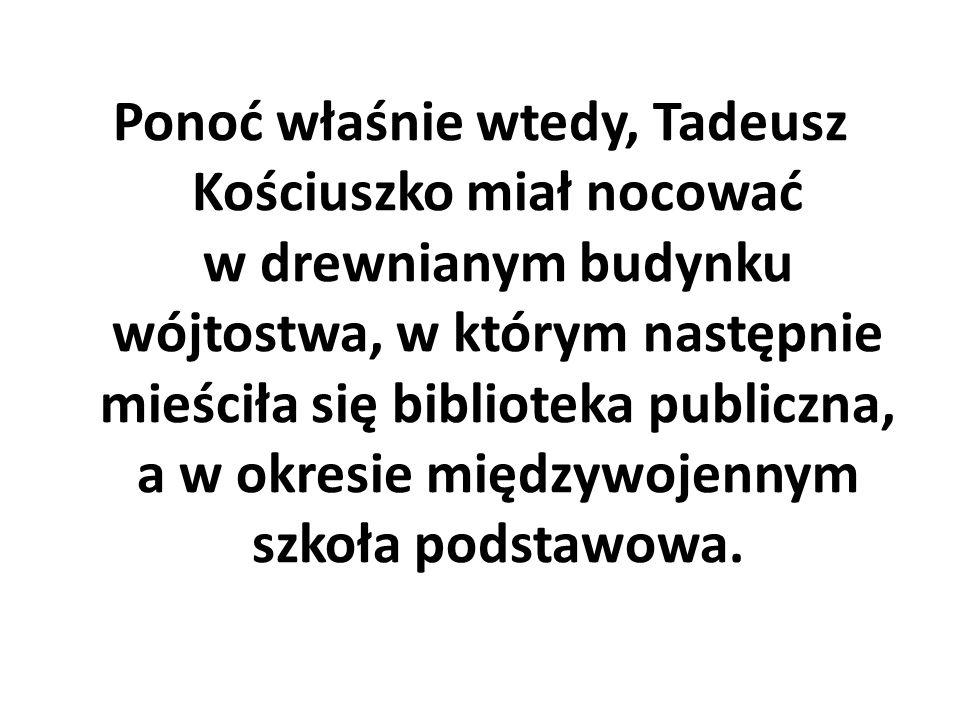 Ponoć właśnie wtedy, Tadeusz Kościuszko miał nocować w drewnianym budynku wójtostwa, w którym następnie mieściła się biblioteka publiczna, a w okresie