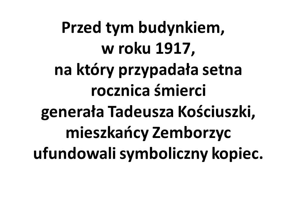 Przed tym budynkiem, w roku 1917, na który przypadała setna rocznica śmierci generała Tadeusza Kościuszki, mieszkańcy Zemborzyc ufundowali symboliczny
