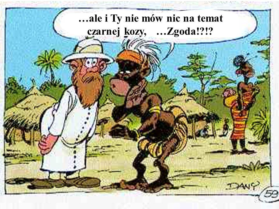 …ale i Ty nie mów nic na temat czarnej kozy, …Zgoda! !