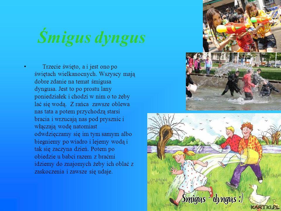 Śmigus dyngus Trzecie święto, a i jest ono po świętach wielkanocnych. Wszyscy mają dobre zdanie na temat śmigusa dyngusa. Jest to po prostu lany ponie