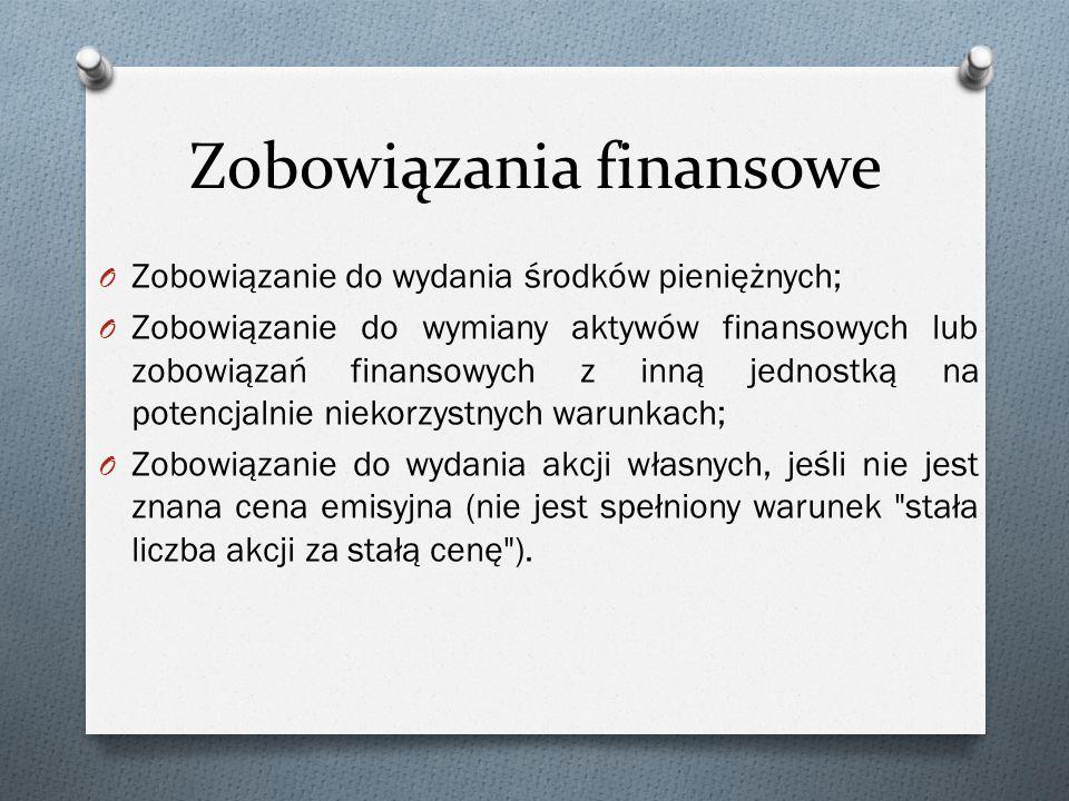 Zobowiązania finansowe O Zobowiązanie do wydania środków pieniężnych; O Zobowiązanie do wymiany aktywów finansowych lub zobowiązań finansowych z inną