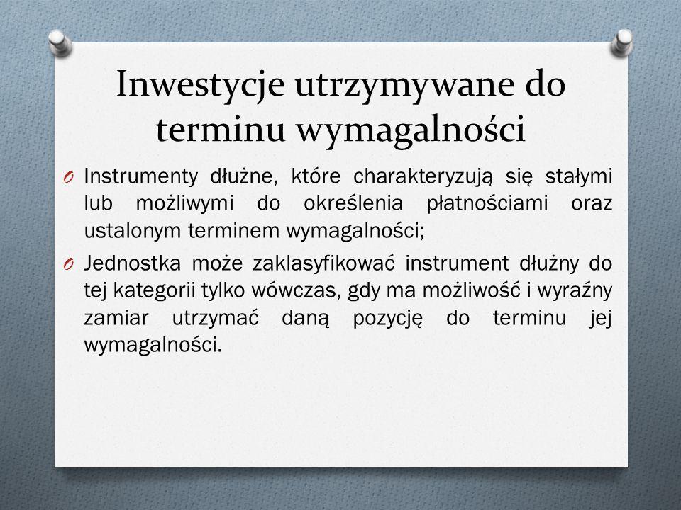 Inwestycje utrzymywane do terminu wymagalności O Instrumenty dłużne, które charakteryzują się stałymi lub możliwymi do określenia płatnościami oraz us
