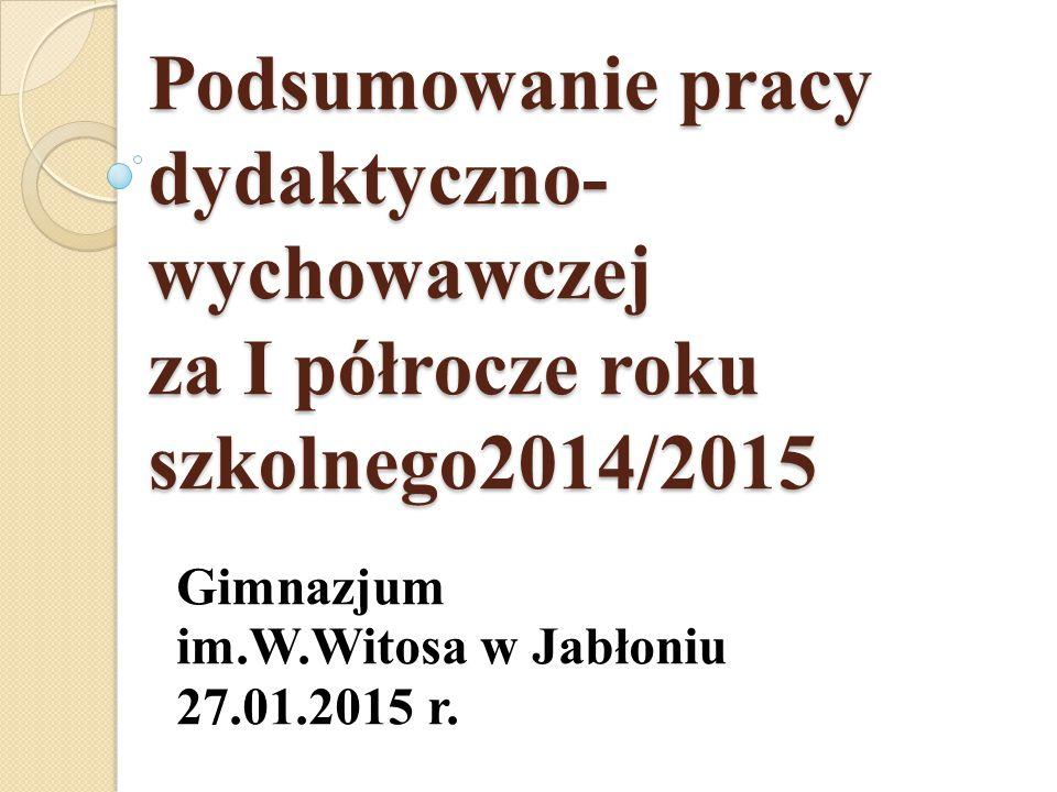Podsumowanie pracy dydaktyczno- wychowawczej za I półrocze roku szkolnego2014/2015 Gimnazjum im.W.Witosa w Jabłoniu 27.01.2015 r.
