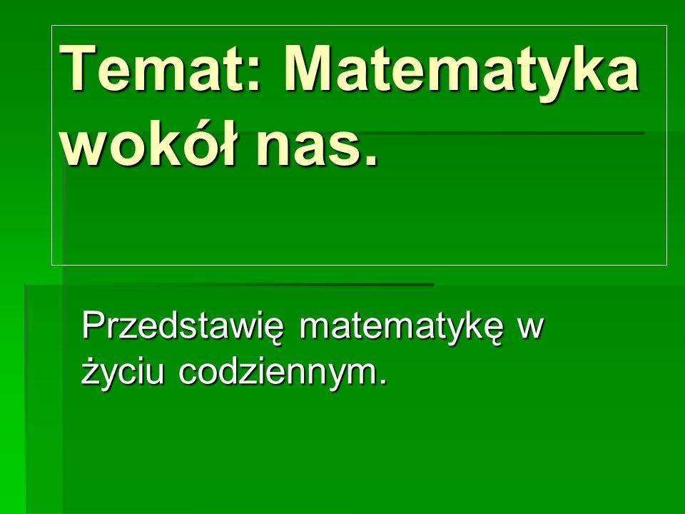 Temat: Matematyka wokół nas. Przedstawię matematykę w życiu codziennym.