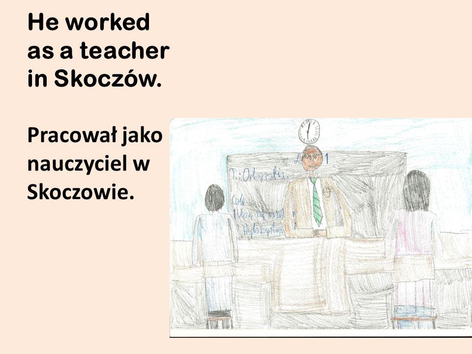 He worked as a teacher in Skoczów. Pracował jako nauczyciel w Skoczowie.