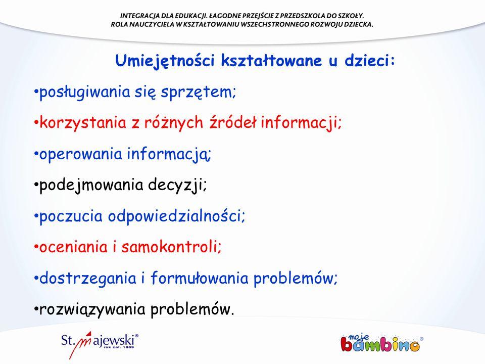 Umiejętności kształtowane u dzieci: posługiwania się sprzętem; korzystania z różnych źródeł informacji; operowania informacją; podejmowania decyzji; p
