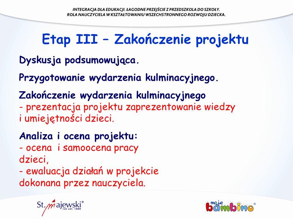Etap III – Zakończenie projektu Dyskusja podsumowująca. Przygotowanie wydarzenia kulminacyjnego. Zakończenie wydarzenia kulminacyjnego - prezentacja p