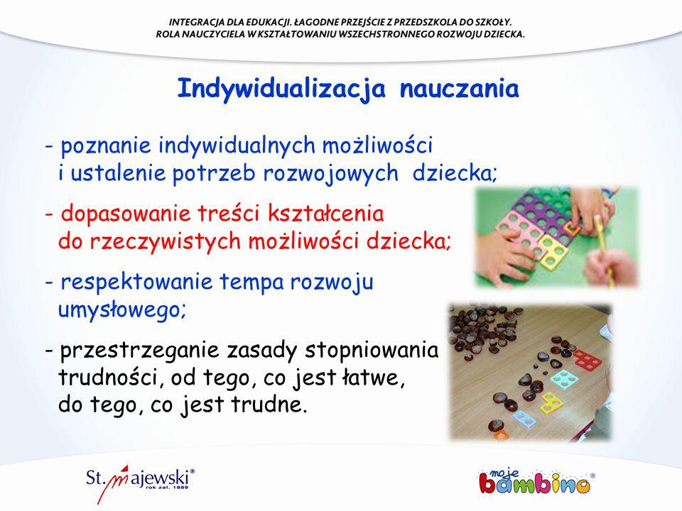 Indywidualizacja nauczania - poznanie indywidualnych możliwości i ustalenie potrzeb rozwojowych dziecka; - dopasowanie treści kształcenia do rzeczywis