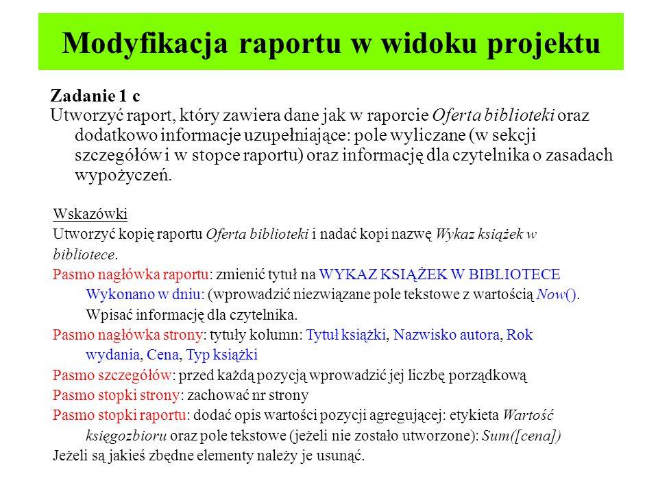 Modyfikacja raportu w widoku projektu Zadanie 1 c Utworzyć raport, który zawiera dane jak w raporcie Oferta biblioteki oraz dodatkowo informacje uzupełniające: pole wyliczane (w sekcji szczegółów i w stopce raportu) oraz informację dla czytelnika o zasadach wypożyczeń.