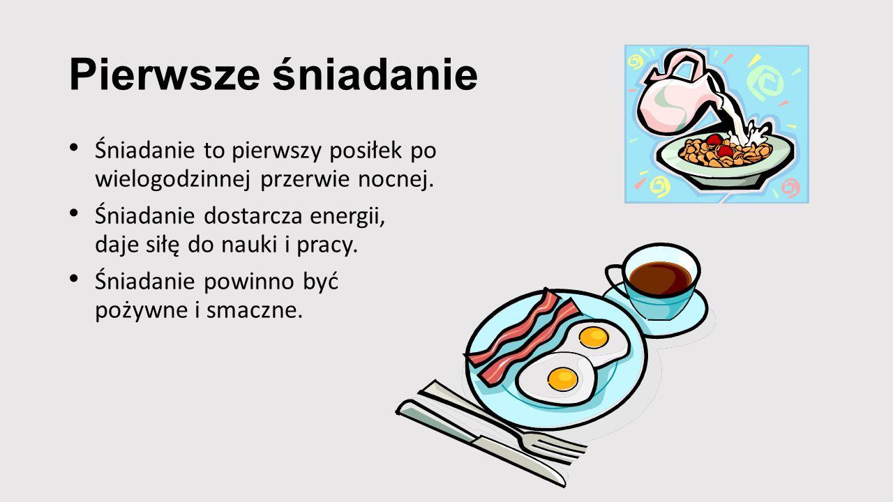Pierwsze śniadanie Śniadanie to pierwszy posiłek po wielogodzinnej przerwie nocnej. Śniadanie dostarcza energii, daje siłę do nauki i pracy. Śniadanie