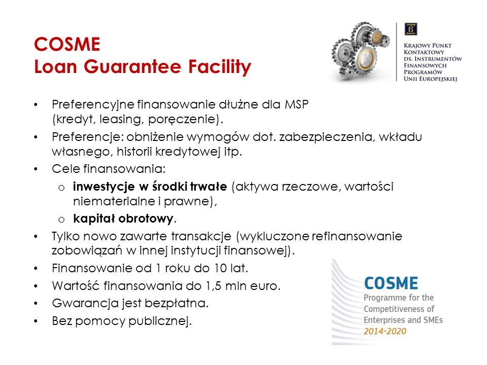 COSME Loan Guarantee Facility Preferencyjne finansowanie dłużne dla MSP (kredyt, leasing, poręczenie). Preferencje: obniżenie wymogów dot. zabezpiecze