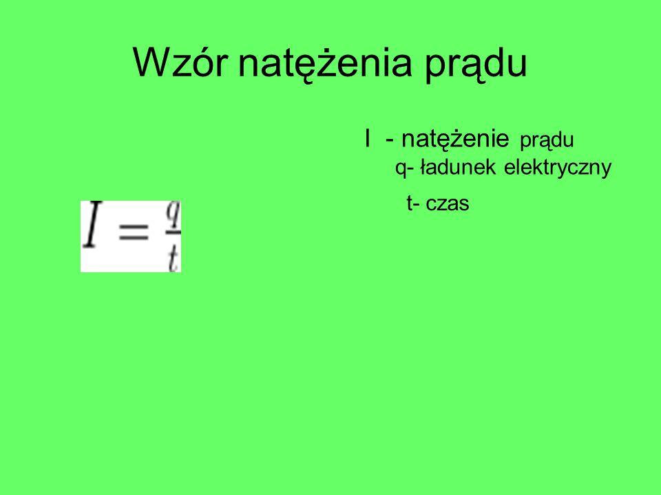 Wzór natężenia prądu I - natężenie prądu q- ładunek elektryczny t- czas