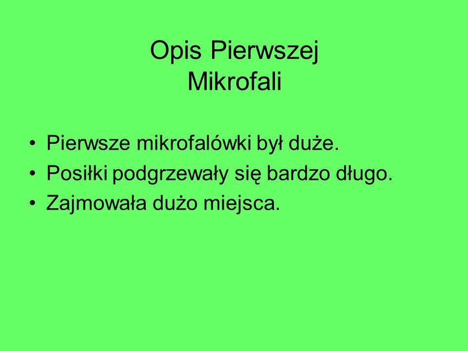Opis Pierwszej Mikrofali Pierwsze mikrofalówki był duże. Posiłki podgrzewały się bardzo długo. Zajmowała dużo miejsca.