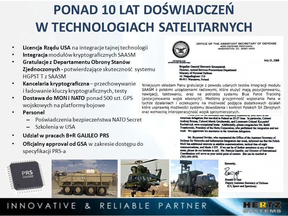 PONAD 10 LAT DOŚWIADCZEŃ W TECHNOLOGIACH SATELITARNYCH Licencja Rządu USA na integracje tajnej technologii Integracja modułów kryptograficznych SAASM Gratulacje z Departamentu Obrony Stanów Zjednoczonych - potwierdzające skuteczność systemu HGPST T z SAASM Kancelaria kryptograficzna – przechowywanie i ładowanie kluczy kryptograficznych, testy Dostawa do MON i NATO ponad 500 szt.